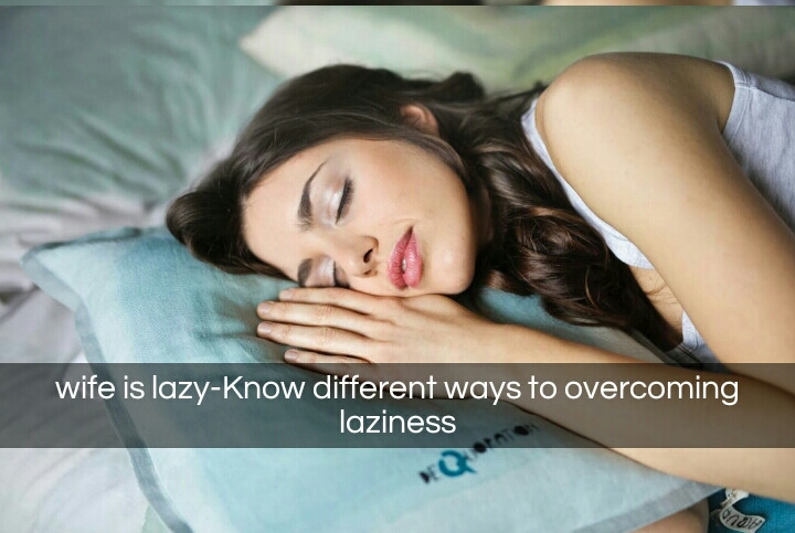 wife is lazy-Know different ways to overcoming laziness